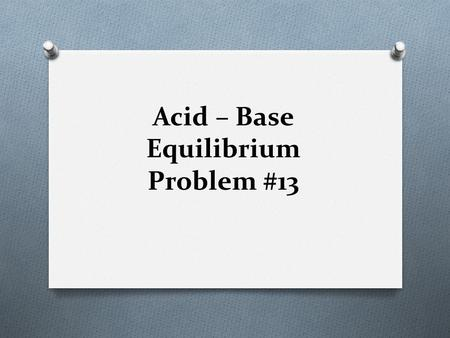 Acid – Base Equilibrium Problem #13. Example: Calculate the number of grams of NH 4 Br that have to be dissolved in 1.00L of water at 25 o C to have a.