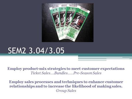 SEM2 3.04/3.05 Employ product-mix strategies to meet customer expectations Ticket Sales….Bundles……Pre-Season Sales Employ sales processes and techniques.