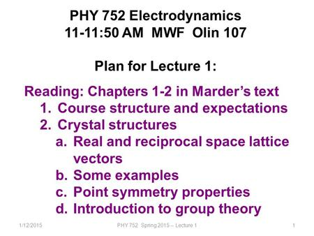 1/12/2015PHY 752 Spring 2015 -- Lecture 11 PHY 752 Electrodynamics 11-11:50 AM MWF Olin 107 Plan for Lecture 1: Reading: Chapters 1-2 in Marder's text.