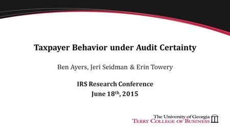Taxpayer Behavior under Audit Certainty Ben Ayers, Jeri Seidman & Erin Towery IRS Research Conference June 18 th, 2015.