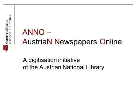 ANNO – AustriaN Newspapers Online A digitisation initiative of the Austrian National Library.