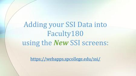 Adding your SSI Data into Faculty180 using the New SSI screens: https://webapps.spcollege.edu/ssi/ https://webapps.spcollege.edu/ssi/
