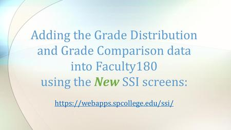 Adding the Grade Distribution and Grade Comparison data into Faculty180 using the New SSI screens: https://webapps.spcollege.edu/ssi/ https://webapps.spcollege.edu/ssi/
