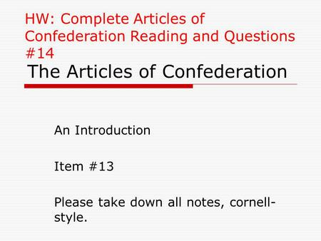 The Articles of Confederation An Introduction Item #13 Please take down all notes, cornell- style. HW: Complete Articles of Confederation Reading and Questions.