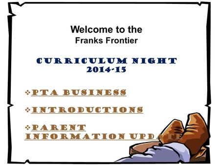 Welcome to the Franks Frontier Curriculum Night 2014-15  PTA Business  Introductions  Parent Information update.