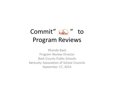 "Commit"" "" to Program Reviews Rhonda Back Program Review Director Bath County Public Schools Kentucky Association of School Councils September 17, 2014."