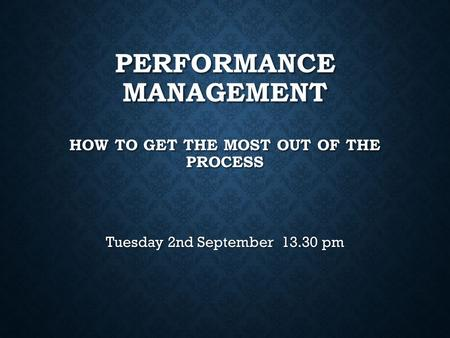 PERFORMANCE MANAGEMENT HOW TO GET THE MOST OUT OF THE PROCESS Tuesday 2nd September 13.30 pm.