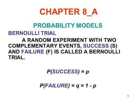 1 CHAPTER 8_A PROBABILITY MODELS BERNOULLI TRIAL A RANDOM EXPERIMENT WITH TWO COMPLEMENTARY EVENTS, SUCCESS (S) AND FAILURE (F) IS CALLED A BERNOULLI TRIAL.