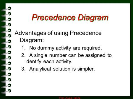 Prof. Awad Hanna Precedence Diagram Advantages of using Precedence Diagram: 1. No dummy activity are required. 2. A single number can be assigned to identify.