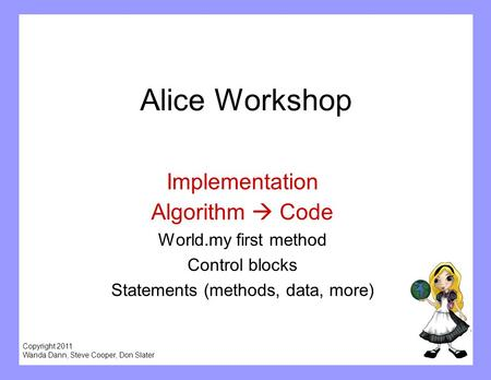 Copyright 2011 Wanda Dann, Steve Cooper, Don Slater Alice Workshop Implementation Algorithm  Code World.my first method Control blocks Statements (methods,