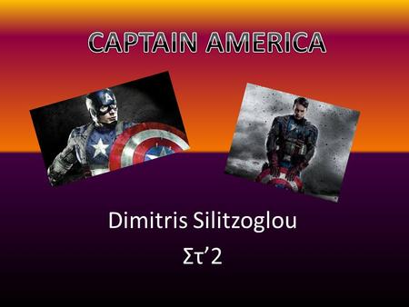 Dimitris Silitzoglou Στ'2. Who is Captain America? Captain America is Steve Rogers, a frail young man who was born a few years before the Second World.
