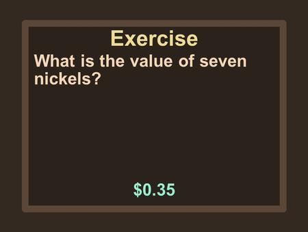 Exercise What is the value of seven nickels? $0.35.