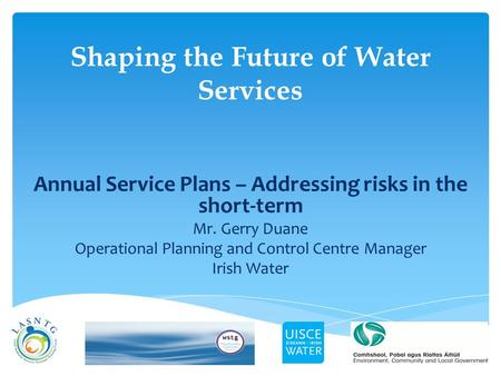 Shaping the Future of Water Services Annual Service Plans – Addressing risks in the short-term Mr. Gerry Duane Operational Planning and Control Centre.