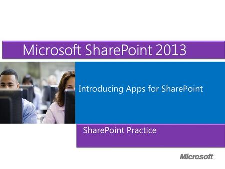 Microsoft ® Official Course Introducing Apps for SharePoint SharePoint Practice Microsoft SharePoint 2013.
