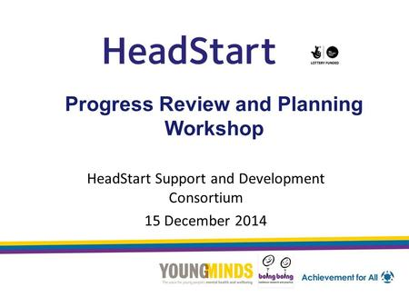Progress Review and Planning Workshop HeadStart Support and Development Consortium 15 December 2014.