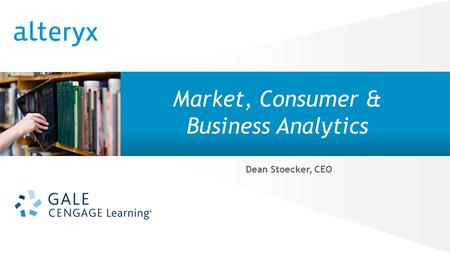 © 2014 Alteryx, Inc. | Confidential Market, Consumer & Business Analytics Dean Stoecker, CEO.