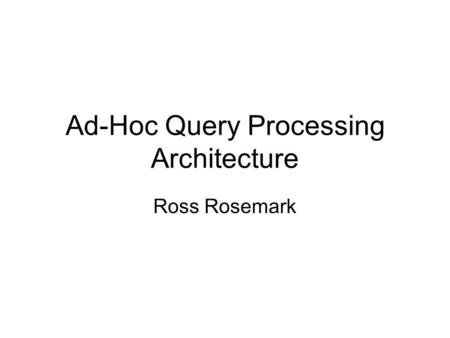 Ad-Hoc Query Processing Architecture Ross Rosemark.