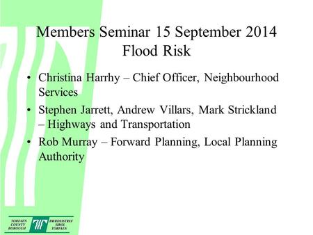 Members Seminar 15 September 2014 Flood Risk Christina Harrhy – Chief Officer, Neighbourhood Services Stephen Jarrett, Andrew Villars, Mark Strickland.