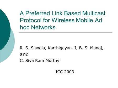 A Preferred Link Based Multicast Protocol for Wireless Mobile Ad hoc Networks R. S. Sisodia, Karthigeyan. I, B. S. Manoj, and C. Siva Ram Murthy ICC 2003.