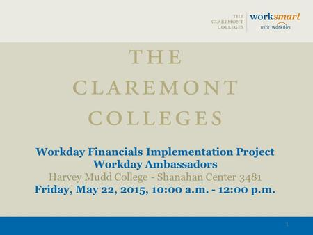 Workday Financials Implementation Project Workday Ambassadors Harvey Mudd College - Shanahan Center 3481 Friday, May 22, 2015, 10:00 a.m. - 12:00 p.m.