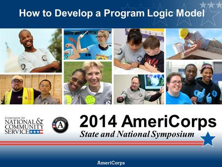 2014 AmeriCorps State and National Symposium How to Develop a Program Logic Model.