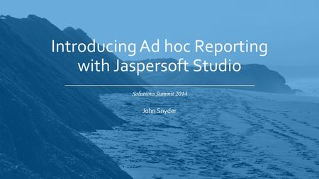 Solutions Summit 2014 Introducing Ad hoc Reporting with Jaspersoft Studio John Snyder.
