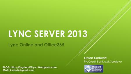 LYNC SERVER 2013 Lync Online and Office365 Omar Kudović ProCredit Bank d.d. Sarajevo BLOG:  MAIL: