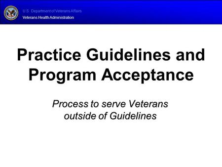 U.S. Department of Veterans Affairs Veterans Health Administration Process to serve Veterans outside of Guidelines Practice Guidelines and Program Acceptance.