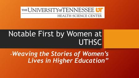 "Notable First by Women at UTHSC "" Weaving the Stories of Women's Lives in Higher Education"""
