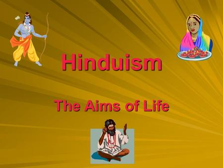 Hinduism The Aims of Life. What are your aims in life? 1. To what extent have you thought about what you want from your life? 2. What things would you.