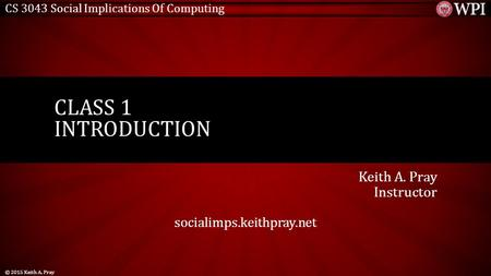 CS 3043 Social Implications Of Computing Keith A. Pray Instructor socialimps.keithpray.net CLASS 1 INTRODUCTION © 2015 Keith A. Pray.