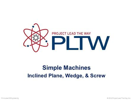 Simple Machines Inclined Plane, Wedge, & Screw © 2012 Project Lead The Way, Inc.Principles Of Engineering.