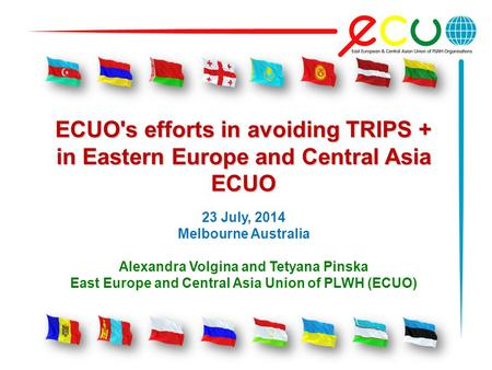 ECUO's efforts in avoiding TRIPS + in Eastern Europe and Central Asia ECUO 23 July, 2014 Melbourne Australia Alexandra Volgina and Tetyana Pinska East.