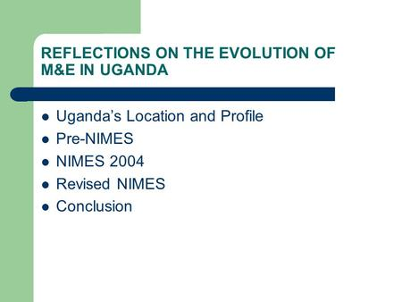 REFLECTIONS ON THE EVOLUTION OF M&E IN UGANDA Uganda's Location and Profile Pre-NIMES NIMES 2004 Revised NIMES Conclusion.