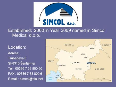 Established: 2000 in Year 2009 named in Simcol Medical d.o.o. Location: Adress: Trubarjeva 5 SI-8310 Šentjernej Tel.: 00386 7 33 800 60 FAX : 00386 7 33.