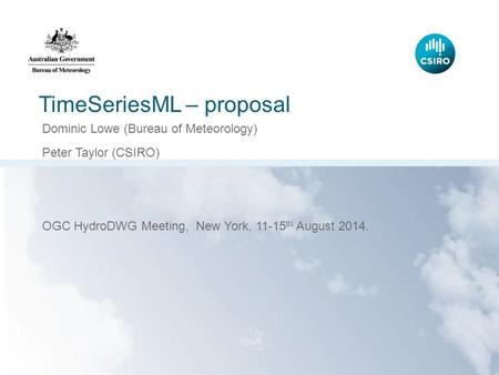 TimeSeriesML – proposal Dominic Lowe (Bureau of Meteorology) Peter Taylor (CSIRO) OGC HydroDWG Meeting, New York, 11-15 th August 2014.