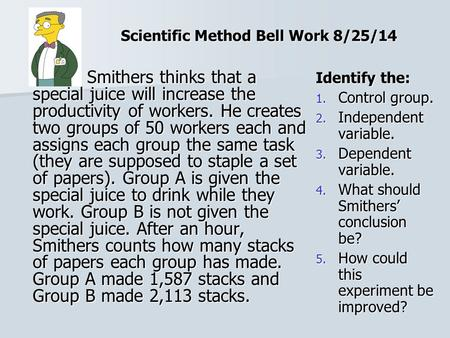 Scientific Method Bell Work 8/25/14 Smithers thinks that a special juice will increase the productivity of workers. He creates two groups of 50 workers.