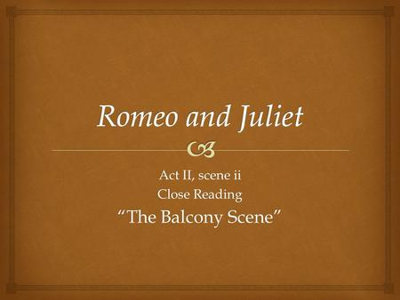"Act II, scene ii Close Reading ""The Balcony Scene"""