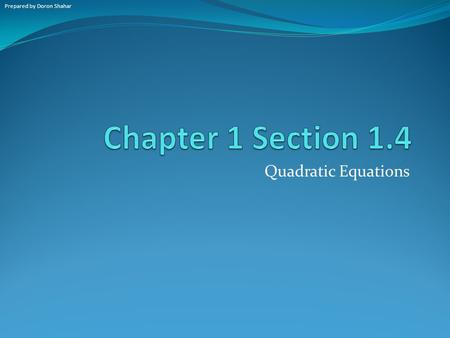 Quadratic Equations Prepared by Doron Shahar. Warm-up: page 15 A quadratic equation is an equation that can be written in the form _____________ where.