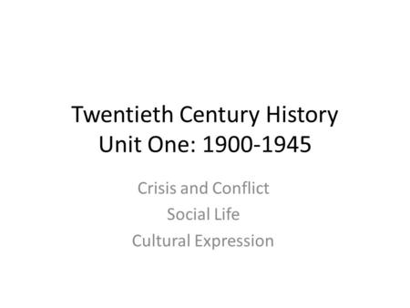 Twentieth Century History Unit One: 1900-1945 Crisis and Conflict Social Life Cultural Expression.