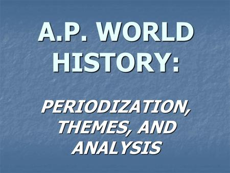 A.P. WORLD HISTORY: PERIODIZATION, THEMES, AND ANALYSIS.