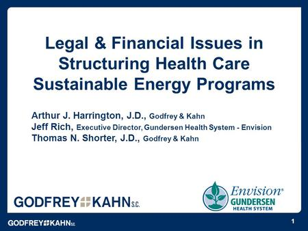 Legal & Financial Issues in Structuring Health Care Sustainable Energy Programs Arthur J. Harrington, J.D., Godfrey & Kahn Jeff Rich, Executive Director,