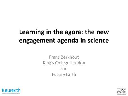 Learning in the agora: the new engagement agenda in science Frans Berkhout King's College London and Future Earth.