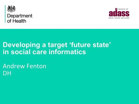 Developing a target 'future state' in social care informatics Andrew Fenton DH.