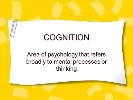 COGNITION Area of psychology that refers broadly to mental processes or thinking.
