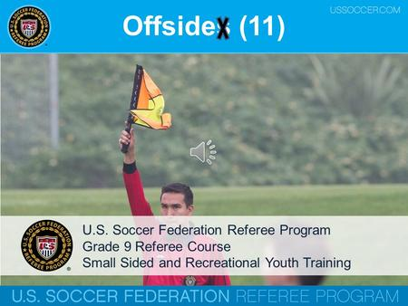 Offsides (11) U.S. Soccer Federation Referee Program Grade 9 Referee Course Small Sided and Recreational Youth Training.