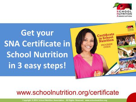 Copyright © 2014 School Nutrition Association. All Rights Reserved. www.schoolnutrition.org Get your SNA Certificate in School Nutrition in 3 easy steps!