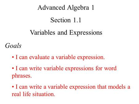 Advanced Algebra 1 Section 1.1 Variables and Expressions Goals I can evaluate a variable expression. I can write variable expressions for word phrases.