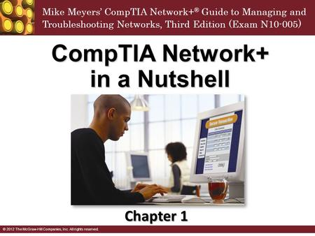 Mike Meyers' CompTIA Network+ ® Guide to Managing and Troubleshooting Networks, Third Edition (Exam N10-005 ) © 2012 The McGraw-Hill Companies, Inc. All.