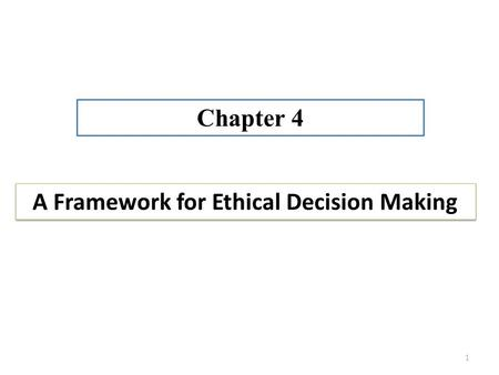 A Framework for Ethical Decision Making Chapter 4 1.